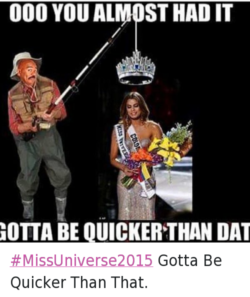 Gotta Be Quicker: @MRSPFitness  Ooo you almost had it  Gotta be quicker than dat MissUniverse2015 Gotta Be Quicker Than That.