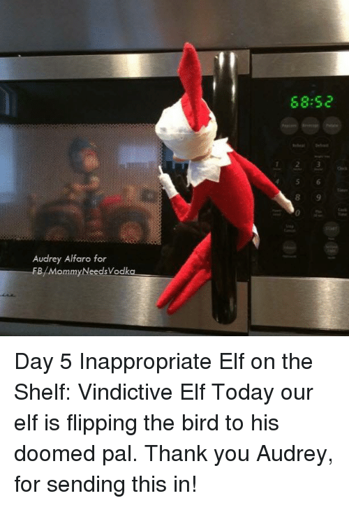 flipping the bird: 68.52  123  4 56  Audrey Alfaro for  FB/MommyNeedsVodka Day 5 Inappropriate Elf on the Shelf: Vindictive Elf   Today our elf is flipping the bird to his doomed pal. Thank you Audrey, for sending this in!