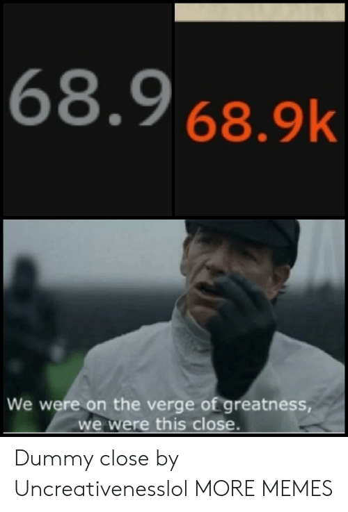 dummy: 68.9 68.9k  We were on the verge of greatness  we were this close. Dummy close by Uncreativenesslol MORE MEMES