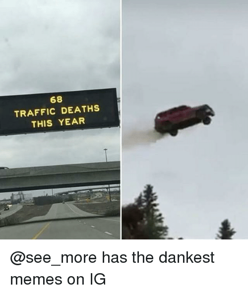 Dankest: 68  TRAFFIC DEATHS  THIS YEAR @see_more has the dankest memes on IG