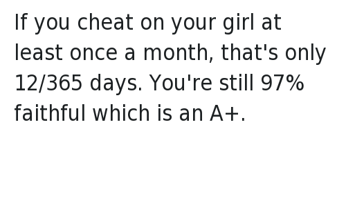 Bae: @RUCKlN  If you cheat on your girl at least once a month, that's only 12/365 days. You're still 97% faithful which is an A+. If you cheat on your girl at least once a month, that's only 12-365 days. You're still 97% faithful which is an A+.