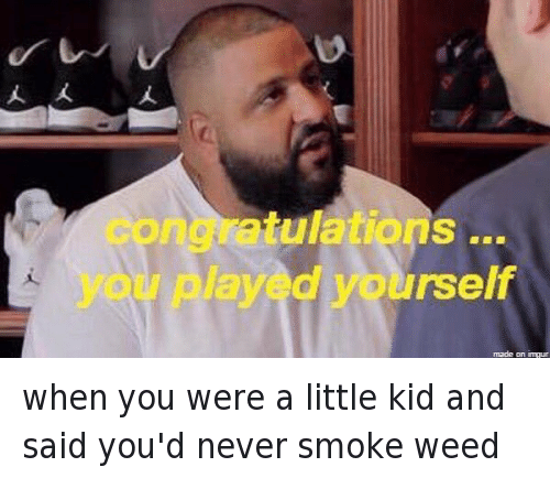Children, Congratulations You Played Yourself, and DJ Khaled: @DJKhaledKnows  when you were a little kid and said you'd never smoke weed   congratulations ... you played yourself when you were a little kid and said you'd never smoke weed