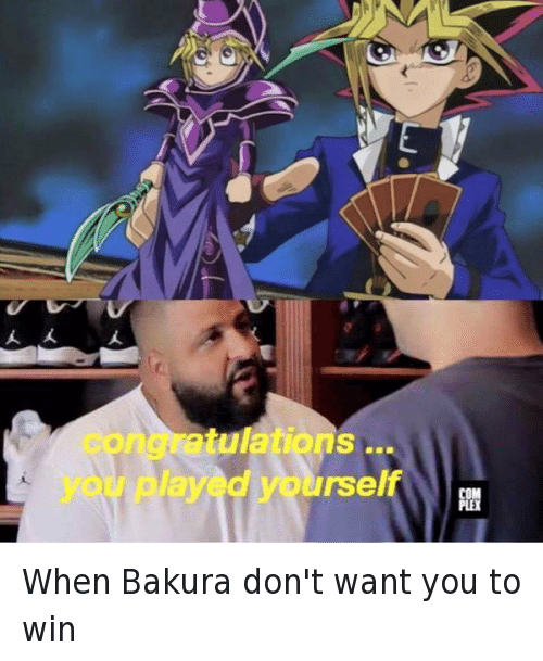 Bakura, Congratulations You Played Yourself, and DJ Khaled: When Bakura don't want you to win   congratulations ... you played yourself When Bakura don't want you to win