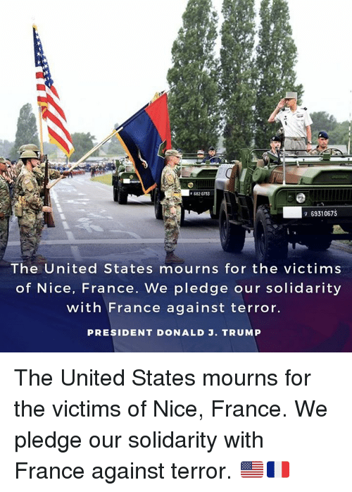 France, Trump, and United: 682 0733  69310675  The United States mourns for the victims  of Nice, France. We pledge our solidarity  with France against terror  PRESIDENT DONALD J. TRUMP The United States mourns for the victims of Nice, France. We pledge our solidarity with France against terror. 🇺🇸🇫🇷