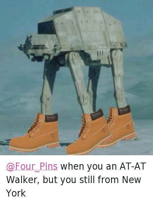 At-At, New York, and NY Niggas: @Four_Pins when you an AT-AT Walker, but you still from New York