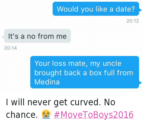 Boxing, Curving, and Dating: 🗨 Would you like a date?  🗩 It's a no from me  🗨 Your loss mate, my uncle brought back a box full from Medina I will never get curved. No chance. 😭 MoveToBoys2016