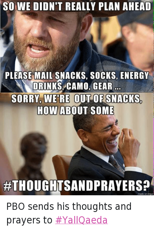 Drinking, Energy, and Guns: @Adenovir  So we didn't really plan ahead  Please mail snacks, socks, energy drinks, camo, gear ...  Sorry, we're out of snacks.  PBO sends his thoughts and prayers to YallQaeda