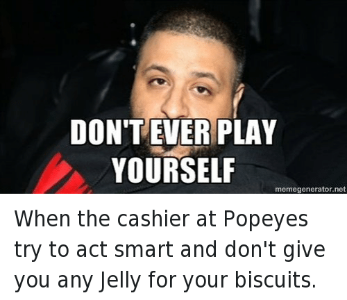 Congratulations You Played Yourself, DJ Khaled, and Fast Food: When the cashier at Popeyes try to act smart and don't give you any Jelly for your biscuits.   DON'T EVER PLAY YOURSELF When the cashier at Popeyes try to act smart and don't give you any Jelly for your biscuits.