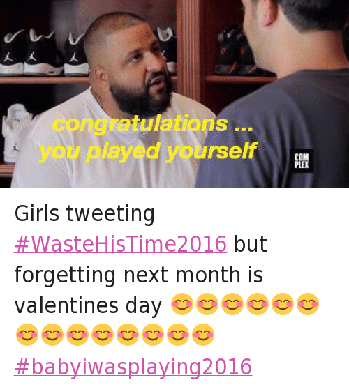 Baby I Was Playing 2016, Bae, and Congratulations You Played Yourself: Girls tweeting #WasteHisTime2016 but forgetting next month is valentines day 😊😊😊😊😊😊😊😊😊😊😊😊😊😊  Girls tweeting WasteHisTime2016 but forgetting next month is valentines day-😊😊😊😊😊😊😊😊😊😊😊😊😊😊-babyiwasplaying2016