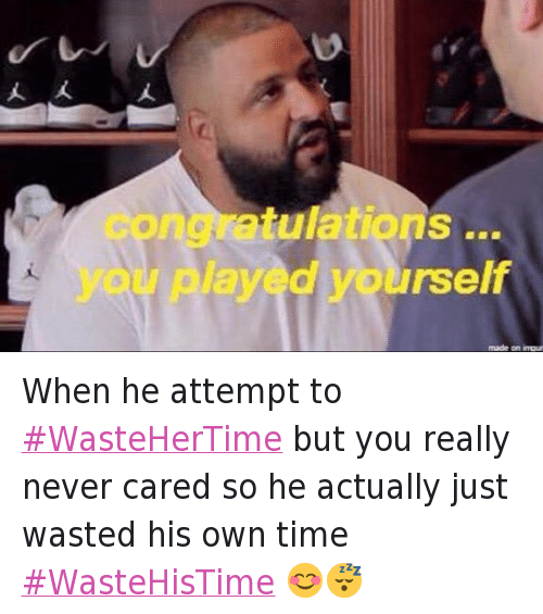 I Dont Give a Fuck, Relationships, and Waste Her Time 2016: @Obeyylucy  When he attempt to #WasteHerTime but you really never cared so he actually just wasted his own time #WasteHisTime 😊😴 When he attempt to WasteHerTime but you really never cared so he actually just wasted his own time WasteHisTime 😊😴