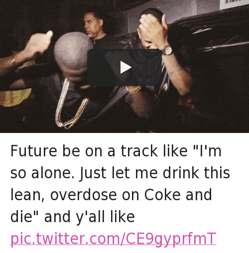 """Dancing, Drinking, and Future: @ugglyyy  Future be on a track like """"I'm so alone. Just let me drink this lean, overdose on Coke and die"""" and y'all like Future be on a track like """"I'm so alone. Just let me drink this lean, overdose on Coke and die"""" and y'all like"""