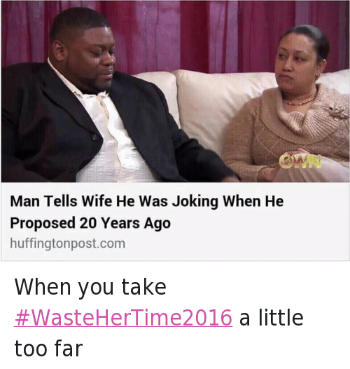 Marriage, Relationships, and Waste Her Time 2016: When you take #WasteHerTime2016 a little too far   Man Tells Wife He Was Joking When He Proposed 20 Years Ago When you take WasteHerTime2016 a little too far