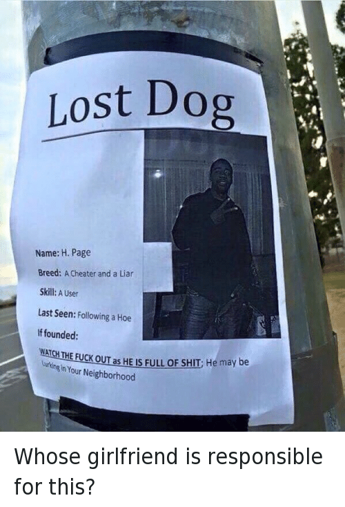 Relationships: Whose girlfriend is responsible for this?   Los Dog  Name:H. Page  Breed: a cheater and a Liar  Skill: A User  Last Seen: Following a Hoe  If founded:  WATCH THE FUCK OUT as HE IS FULL OF SHIT: He may be Lurking In Your Neighborhood Whose girlfriend is responsible for this?