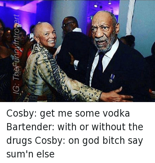 Bill Cosby, Bitch, and Club: Cosby: get me some vodka  Bartender: with or without the drugs  Cosby: on god bitch say sum'n else Cosby: get me some vodka-Bartender: with or without the drugs-Cosby: on god bitch say sum'n else