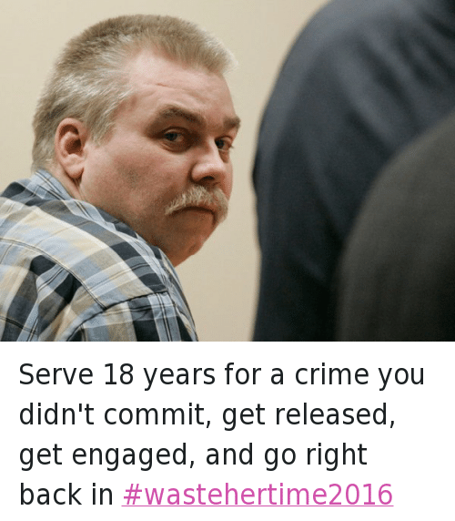 Crime, Jail, and Making a Murderer: @MikeyMadness83  Serve 18 years for a crime you didn't commit, get released, get engaged, and go right back in Serve 18 years for a crime you didn't commit, get released, get engaged, and go right back in wastehertime2016