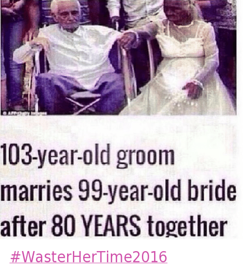 Marriage, Old Man, and Old People: @OhGreatYouAgain  #WasterHerTime2016   103-year-old groom marries 99-year-old bride after 80 YEARS together WasterHerTime2016