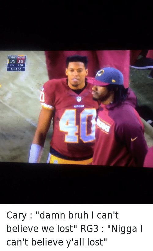 "Bruh, Cary Williams, and Football: Cary : ""damn bruh I can't believe we lost""  RG3 : ""Nigga I can't believe y'all lost"" Cary : ""damn bruh I can't believe we lost"" -RG3 : ""Nigga I can't believe y'all lost"""