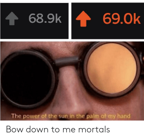 The Power Of: 69.0k  68.9k  The power of the sun in the palm of my hand Bow down to me mortals