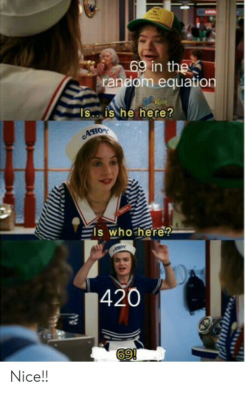 """Is Is: 69 in the  random equation  """"IS.. is he here?  Ано  ls who here?  420  69!  ON Nice!!"""
