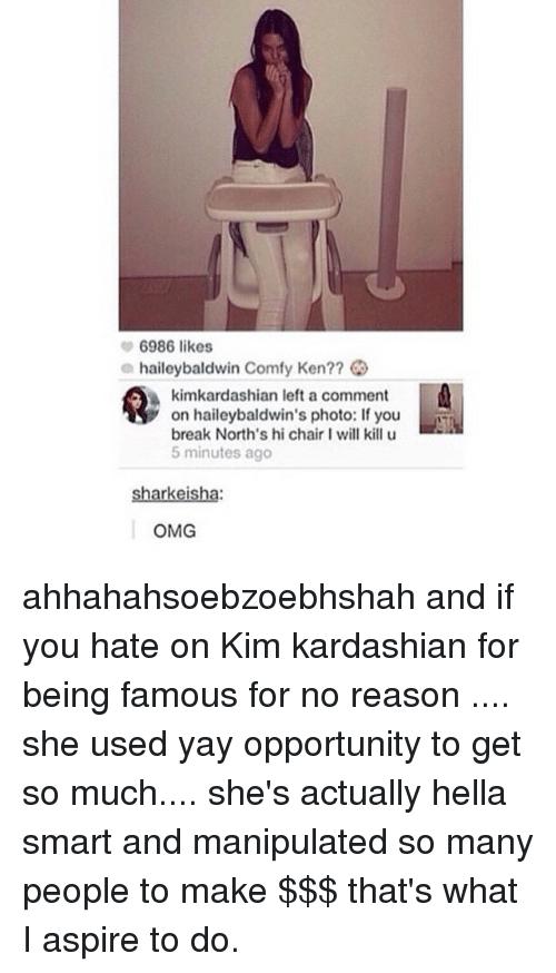 I Will Kill U: 6986 likes  a haileybaldwin Comfy Ken??  kimkardashian left a comment  on haileybaldwin's photo: If you  break North's hi chair I will kill u  5 minutes ago  rkei  OMG ahhahahsoebzoebhshah and if you hate on Kim kardashian for being famous for no reason .... she used yay opportunity to get so much.... she's actually hella smart and manipulated so many people to make $$$ that's what I aspire to do.