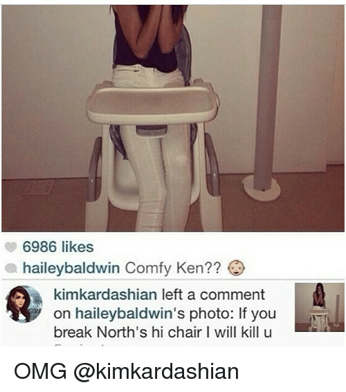 I Will Kill U: 6986 likes  a haileybaldwin Comfy Ken??  kimkardashian left a comment  on haileybaldwin's photo: If you  break North's hi chair I will kill u OMG @kimkardashian