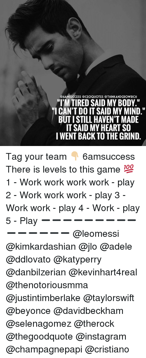 """work work work: @6AMSUCCESS @CEOQUOTES @THINKANDGROWRICH  """"I'M TIRED SAID MY BODY.""""  """"I CAN'T DO IT SAID MY MIND.""""  BUTISTILL HAVEN'T MADE  IT SAID MY HEART SO  I WENT BACK TO THE GRIND Tag your team 👇🏼 6amsuccess There is levels to this game 💯 1 - Work work work work - play 2 - Work work work - play 3 - Work work - play 4 - Work - play 5 - Play ➖➖➖➖➖➖➖➖➖➖➖➖➖➖➖ @leomessi @kimkardashian @jlo @adele @ddlovato @katyperry @danbilzerian @kevinhart4real @thenotoriousmma @justintimberlake @taylorswift @beyonce @davidbeckham @selenagomez @therock @thegoodquote @instagram @champagnepapi @cristiano"""