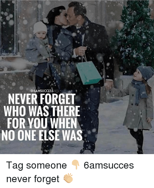 Memes, Tag Someone, and Never: 6AMSUCCESS  NEVER FORGET  WHO WAS THERE  FOR YOU WHEN  NO ONE ELSE WAS Tag someone 👇🏼 6amsucces never forget 👏🏼