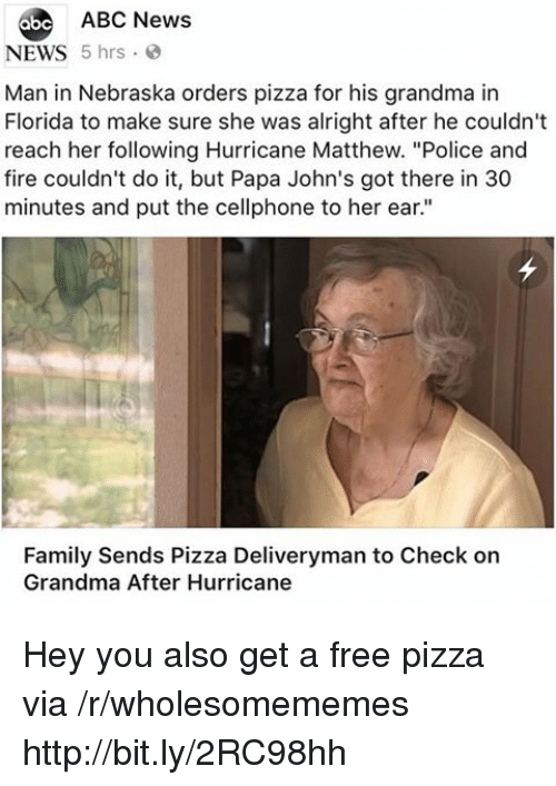 "Nebraska: 6be ABC News  NEWS 5 hrs  Man in Nebraska orders pizza for his grandma in  Florida to make sure she was alright after he couldn't  reach her following Hurricane Matthew. ""Police and  fire couldn't do it, but Papa John's got there in 30  minutes and put the cellphone to her ear.""  Family Sends Pizza Deliveryman to Check on  Grandma After Hurricane Hey you also get a free pizza via /r/wholesomememes http://bit.ly/2RC98hh"