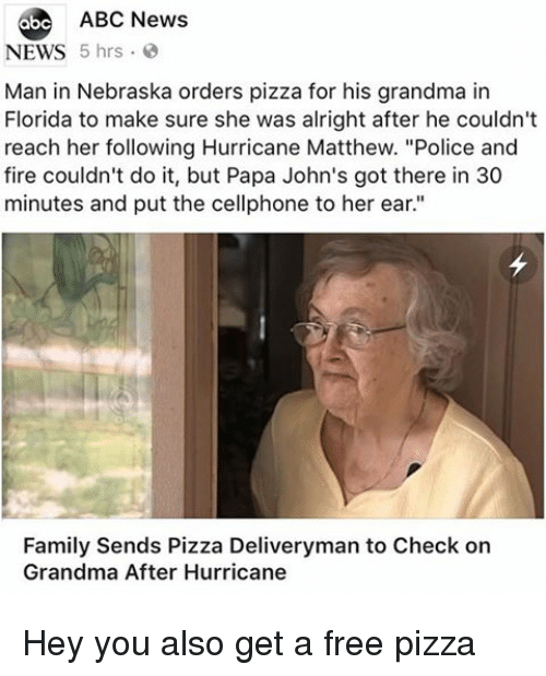 "Nebraska: 6be ABC News  NEWS 5 hrs  Man in Nebraska orders pizza for his grandma in  Florida to make sure she was alright after he couldn't  reach her following Hurricane Matthew. ""Police and  fire couldn't do it, but Papa John's got there in 30  minutes and put the cellphone to her ear.""  Family Sends Pizza Deliveryman to Check on  Grandma After Hurricane Hey you also get a free pizza"