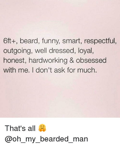 Funny Smart: 6ft+, beard, funny, smart, respectful,  outgoing, well dressed, loyal,  honest, hardworking & obsessed  with me. I don't ask for much. That's all 🤗 @oh_my_bearded_man