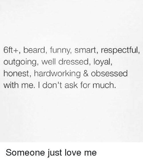Beard, Funny, and Love: 6ft+, beard, funny, smart, respectful,  outgoing, well dressed, loyal,  honest, hardworking & obsessed  with me. I don't ask for much. Someone just love me