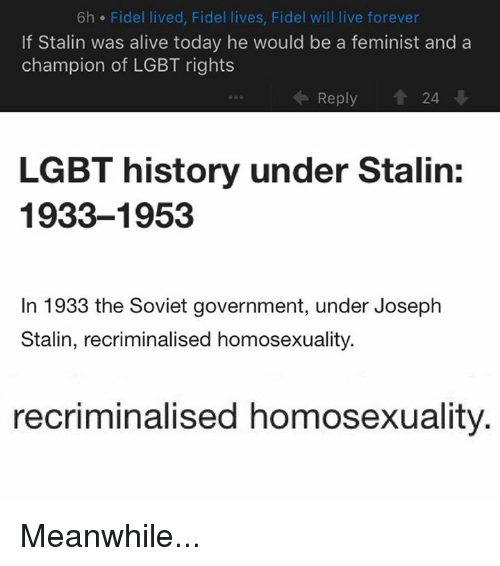 Stalinator: 6h Fidel lived, Fidel lives, Fidel will live forever  If Stalin was alive today he would be a feminist and a  champion of LGBT rights  수, Reply  24  LGBT history under Stalin:  1933-1953  In 1933 the Soviet government, under Joseph  Stalin, recriminalised homosexuality.  recriminalised homosexuality Meanwhile...