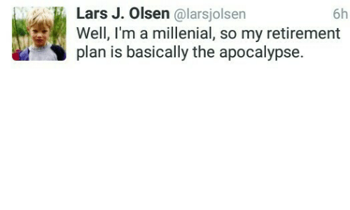 A Millenial: 6h  Lars J. Olsen @larsjolsen  Well, I'm a millenial, so my retirement  plan is basically the apocalypse.