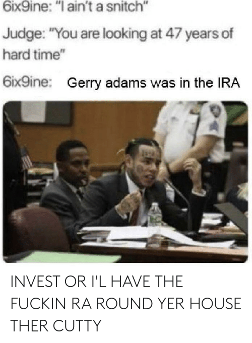 """gerry adams: 6ix9ine: """"I ain't a snitch""""  Judge: """"You are looking at 47 years of  hard time""""  6ix9ine:  Gerry adams was in the IRA INVEST OR I'L HAVE THE FUCKIN RA ROUND YER HOUSE THER CUTTY"""