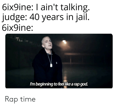rap god: 6ix9ine: I ain't talking.  judge: 40 years in jail.  6ix9ine:  Im beginning to feellike a rap god. Rap time