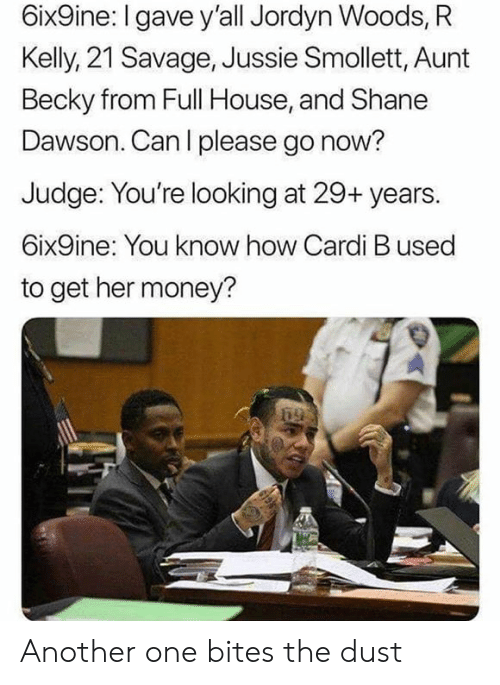 R. Kelly: 6ix9ine: I gave y'all Jordyn Woods, R  Kelly, 21 Savage, Jussie Smollett, Aunt  Becky from Full House, and Shane  Dawson. Can l please go now?  Judge: You're looking at 29+ years.  6ix9ine: You know how Cardi B used  to get her money? Another one bites the dust