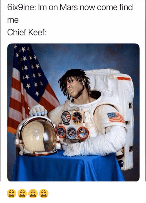 Chief Keef, Funny, and Mars: 6ix9ine: Im on Mars now come find  me  Chief Keef: 😩😩😩😩