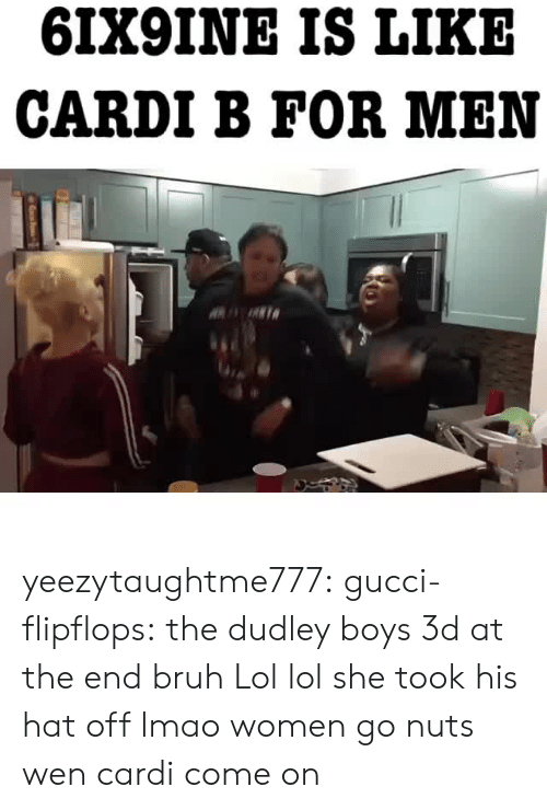 Lol Lol: 6IX9INE IS LIKE  CARDI B FOR MEN yeezytaughtme777:  gucci-flipflops:  the dudley boys 3d at the end bruh  Lol lol   she took his hat off lmao women go nuts wen cardi come on
