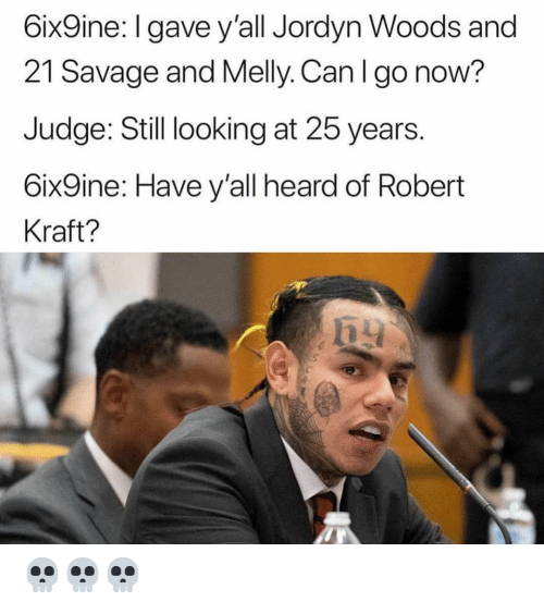 kraft: 6ix9ine: l gave y'all Jordyn Woods and  21 Savage and Melly. Can I go now?  Judge: Still looking at 25 years.  6ix9ine: Have y'all heard of Robert  Kraft? 💀💀💀