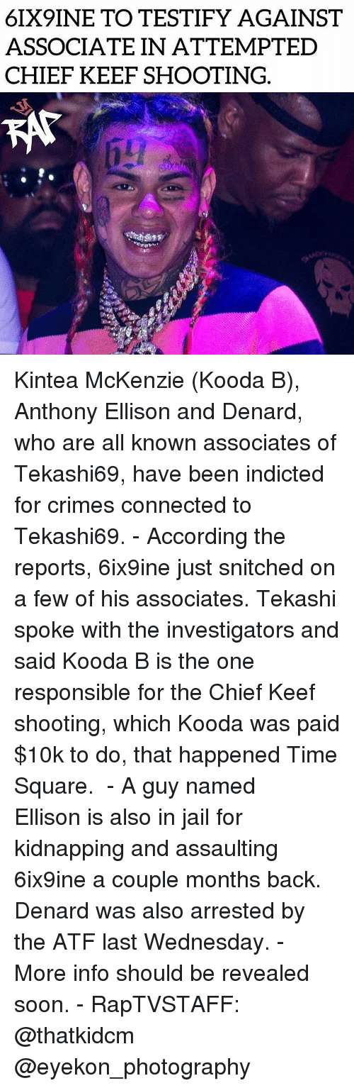 kidnapping: 6IX9INE TO TESTIFY AGAINST  ASSOCIATE IN ATTEMPTED  CHIEF KEEF SHOOTING. Kintea McKenzie (Kooda B), Anthony Ellison and Denard, who are all known associates of Tekashi69, have been indicted for crimes connected to Tekashi69. - According the reports, 6ix9ine just snitched on a few of his associates. Tekashi spoke with the investigators and said Kooda B is the one responsible for the Chief Keef shooting, which Kooda was paid $10k to do, that happened Time Square.  - A guy named Ellison is also in jail for kidnapping and assaulting 6ix9ine a couple months back. Denard was also arrested by the ATF last Wednesday. - More info should be revealed soon. - RapTVSTAFF: @thatkidcm @eyekon_photography  