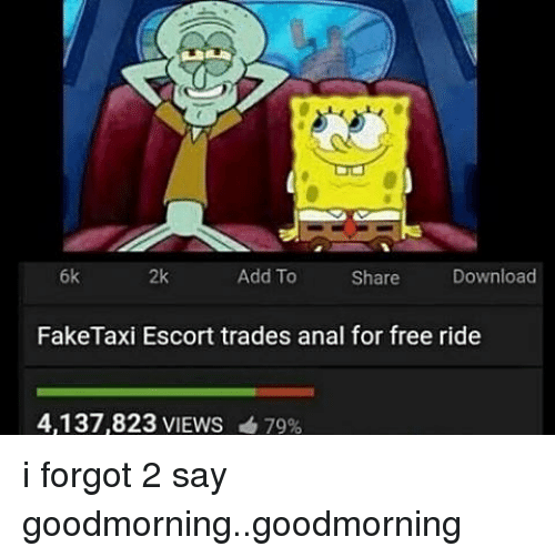 Memes, Anal, and Free: 6k  2k  Add To  Share  Download  FakeTaxi Escort trades anal for free ride  4,137,823 VIEWS 79% i forgot 2 say goodmorning..goodmorning