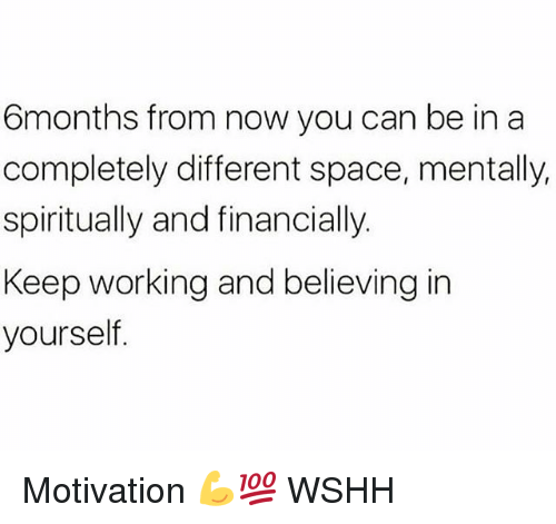 Memes, Wshh, and Space: 6months from now you can be in a  completely different space, mentally,  spiritually and financially.  Keep working and believing in  yourself Motivation 💪💯 WSHH