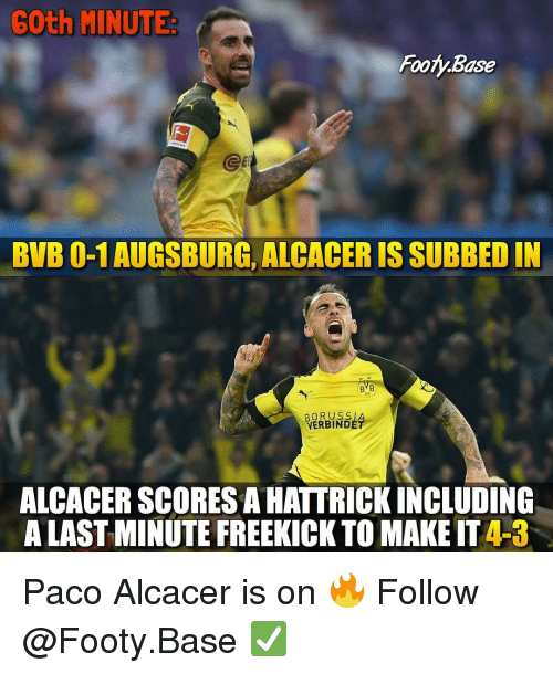 Subbed: 6Oth MINUTE  Footy.Base  Ge  BVB 0-1 AUGSBURG, ALCACER IS SUBBED IN  BVB  09  BORUSS|  VERBINDÉ  ALCACER SCORES A HATTRICKINCLUDING  A LAST MINUTE FREEKICK TO MAKE IT 4-3 Paco Alcacer is on 🔥 Follow @Footy.Base ✅