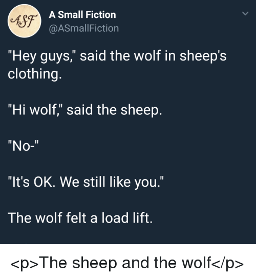 "sheeps: 6S7  A Small Fiction  @ASmallFiction  ""Hey guys,"" said the wolf in sheep's  clothing.  ""Hi wolf,"" said the sheep  ""No-""  ""It's OK. We still like you.""  The wolf felt a load lift. <p>The sheep and the wolf</p>"