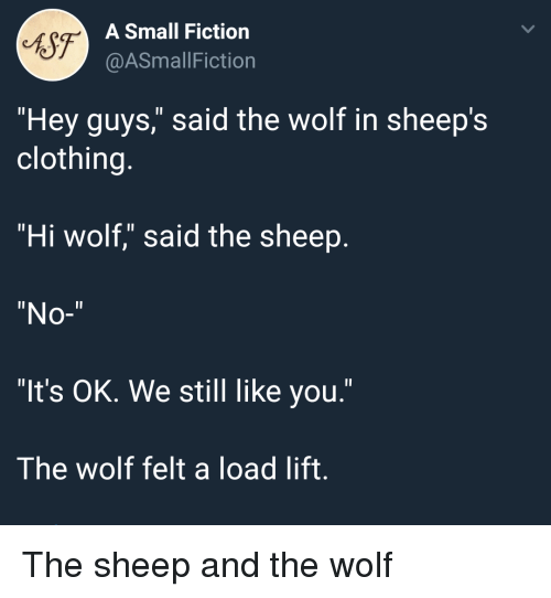 "sheeps: 6S7  A Small Fiction  @ASmallFiction  ""Hey guys,"" said the wolf in sheep's  clothing.  ""Hi wolf,"" said the sheep  ""No-""  ""It's OK. We still like you.""  The wolf felt a load lift. The sheep and the wolf"