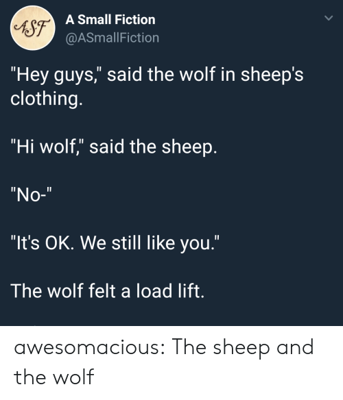 "sheeps: 6S7  A Small Fiction  @ASmallFiction  ""Hey guys,"" said the wolf in sheep's  clothing.  ""Hi wolf,"" said the sheep  ""No-""  ""It's OK. We still like you.""  The wolf felt a load lift. awesomacious:  The sheep and the wolf"