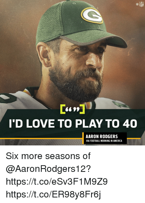 Aaron Rodgers, America, and Football: 6S9*  T'D LOVE TO PLAY TO 40  AARON RODGERS  VIA FOOTBALL MORNING IN AMERICA Six more seasons of @AaronRodgers12? https://t.co/eSv3F1M9Z9 https://t.co/ER98y8Fr6j