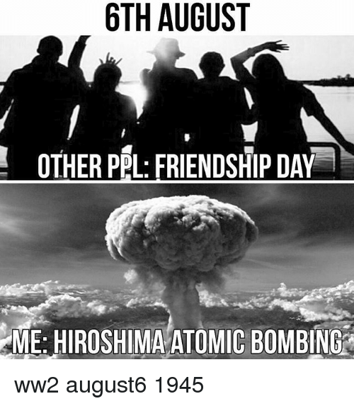 Memes, Friendship, and 🤖: 6TH AUGUST  OTHER PPL: FRIENDSHIP DAY  ME: HIROSHIMA ATOMIC B0MBING ww2 august6 1945