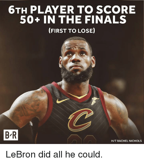 Finals, Lebron, and Player: 6TH PLAYER TO SCORE  50+ IN THE FINALS  (FIRST TO LOSE  B-R  H/T RACHEL NICHOLS LeBron did all he could.