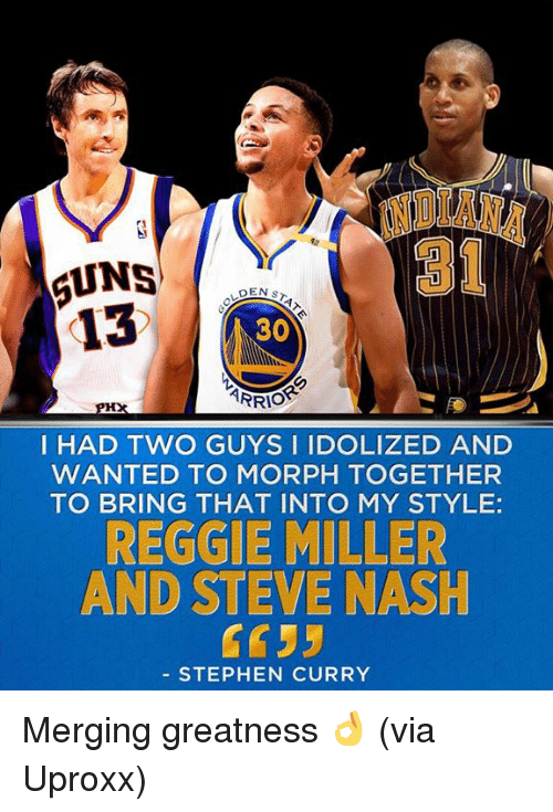 Morphing: 6UNS  DEN s  13  30  ARRIO  I HAD TWO GUYS I IDOLIZED AND  WANTED TO MORPH TOGETHER  TO BRING THAT INTO MY STYLE  REGGIE MILLER  AND STEVE NASH  STEPHEN CURRY Merging greatness 👌 (via Uproxx)